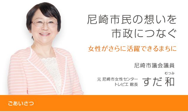 尼崎市民の思いを市政につなぐ。女性がもっと活躍できる街に。尼崎市議会議員 前尼崎女性センタートレピエ館長 すだむつみ